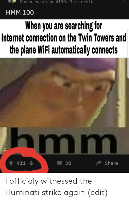 illuminati: Posted by u/Najmul190 3h i.redd.it  HMM 100  When you are searching for  Internet connection on the Twin Towers and  the plane WiFi automatically connects  hmm  4911  Share  20 I officialy witnessed the illuminati strike again (edit)