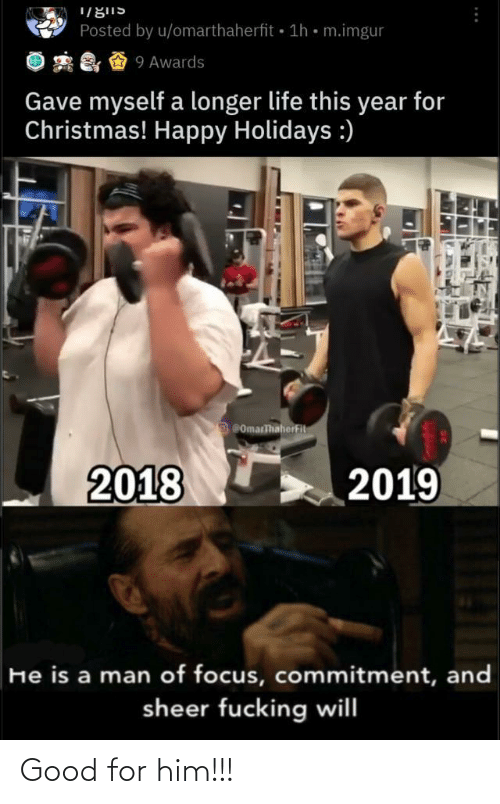 Focus: Posted by u/omarthaherfit 1h • m.imgur  2 & & 9 Awards  Gave myself a longer life this year for  Christmas! Happy Holidays :)  ComarThaherFit  2018  2019  He is a man of focus, commitment, and  sheer fucking will Good for him!!!