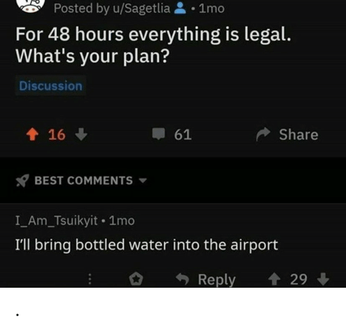 Best, Water, and Best Comments: Posted by u/Sagetlia1mo  For 48 hours everything is legal.  What's your plan?  Discussion  16  Share  61  BEST COMMENTS  I_Am_Tsuikyit 1mo  I'll bring bottled water into the airport  29  Reply .