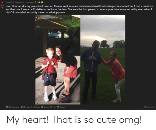 Crush, Cute, and Omg: Posted by u/TheSwedeguy 13 hours ago  10.4k  mrs. Monroe, aka my pre school teacher. Always kept an open mind even when little kindergarten me told her I had a crush on  another boy, I was at a Christian school non the less. She was the first person to ever support me in my sexuality even when I  didn't know what sexuality meant or what gay was  130 Comments  Give Award Share  Hide Report  95% Upvoted  Unsave My heart! That is so cute omg!