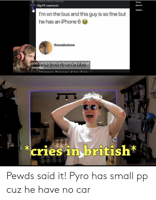 Iphone 6: Posted by UMZTOC4 days ago  Terms  39.2k Big PP comment  Mod Po  Reddit I  I'm on the bus and this guy is so fine but  he has an iPhone 6  therealestone  poor people ride on buses poor gmall  peepee  an6 Comments O Give Award Share n Save  cries in british* Pewds said it! Pyro has small pp cuz he have no car