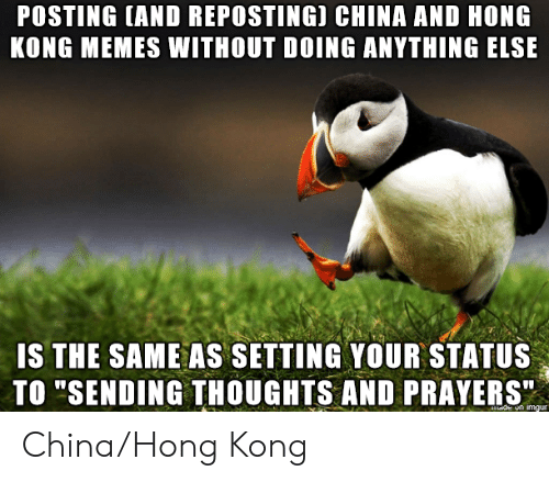 "Setting: POSTING (AND REPOSTING) CHINA AND HONG  KONG MEMES WITHOUT DOING ANYTHING ELSE  IS THE SAME AS SETTING YOUR STATUS  TO ""SENDING THOUGHTS AND PRAYERS""  de on imgur China/Hong Kong"