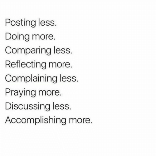 More, Praying, and Complaining: Posting less.  Doing more.  Comparing less.  Reflecting more.  Complaining less.  Praying more.  Discussing less.  Accomplishing more