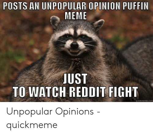 POSTS AN UNPOPULAR OPINION PUFFIN MEME JUST TO WATCH REDDIT