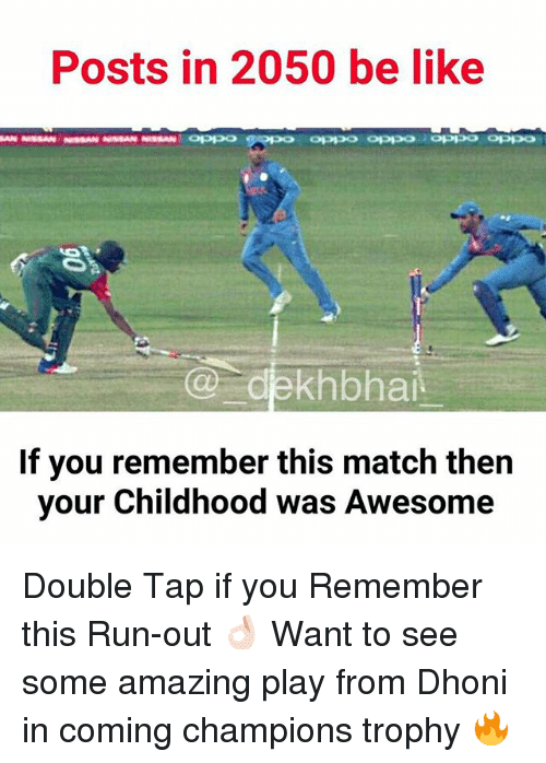 champions trophy: Posts in 2050 be like  MAN NISSAN NIssAN NISSAN NISSAN OPPP  Co ekhbhai.  If you remember this match then  your Childhood was Awesome Double Tap if you Remember this Run-out 👌🏻 Want to see some amazing play from Dhoni in coming champions trophy 🔥