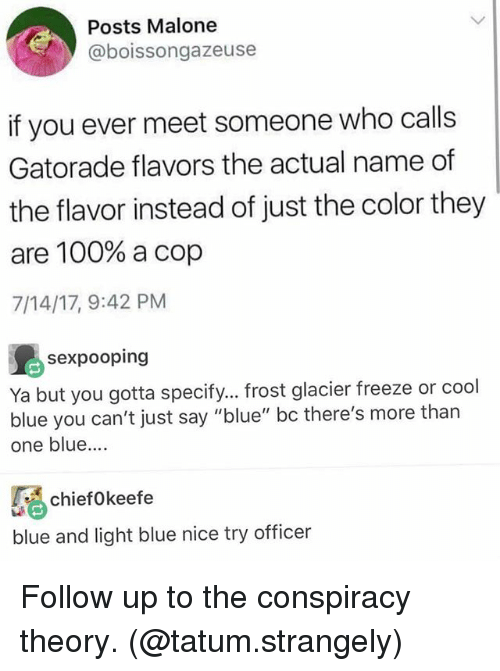 """Conspiracy Theory: Posts Malone  @boissongazeuse  if you ever meet someone who calls  Gatorade flavors the actual name of  the flavor instead of just the color they  are 100% a cop  7/14/17, 9:42 PM  sexpooping  Ya but you gotta specify... frost glacier freeze or cool  blue you can't just say """"blue"""" bc there's more than  one blue.  ciefokeefe  blue and light blue nice try officer Follow up to the conspiracy theory. (@tatum.strangely)"""