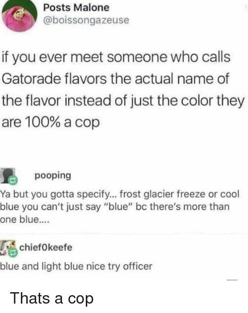 """Anaconda, Gatorade, and Memes: Posts Malone  @boissongazeuse  if you ever meet someone who calls  Gatorade flavors the actual name of  the flavor instead of just the color they  are 100% a cop  pooping  Ya but you gotta specify... frost glacier freeze or cool  blue you can't just say """"blue"""" bc there's more than  one blue...  chiefokeefe  blue and light blue nice try officer Thats a cop"""