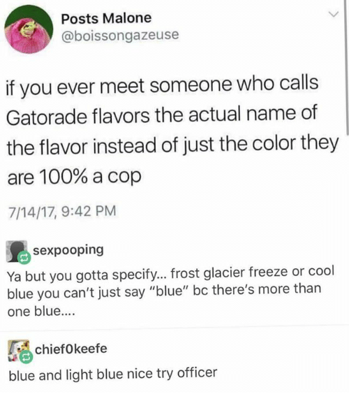 """Anaconda, Gatorade, and Memes: Posts Malone  @boissongazeuse  if you ever meet someone who calls  Gatorade flavors the actual name of  the flavor instead of just the color they  are 100% a cop  7/14/17, 9:42 PM  sexpooping  Ya but you gotta specify... frost glacier freeze or cool  blue you can't just say """"blue"""" bc there's more than  one blue....  ifkeefe  blue and light blue nice try officer"""