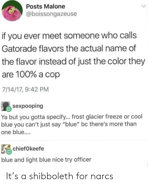 "malone: Posts Malone  @boissongazeuse  if you ever meet someone who calls  Gatorade flavors the actual name of  the flavor instead of just the color they  are 100% a cop  7/14/17, 9:42 PM  sexpooping  Ya but you gotta specify... frost glacier freeze or cool  blue you can't just say ""blue"" bc there's more than  one blue....  chiefOkeefe  blue and light blue nice try officer It's a shibboleth for narcs"