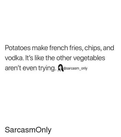 Funny, Memes, and Vodka: Potatoes make french fries, chips, and  vodka. It's like the other vegetables  aren't even trying. Aasarcasm, only SarcasmOnly
