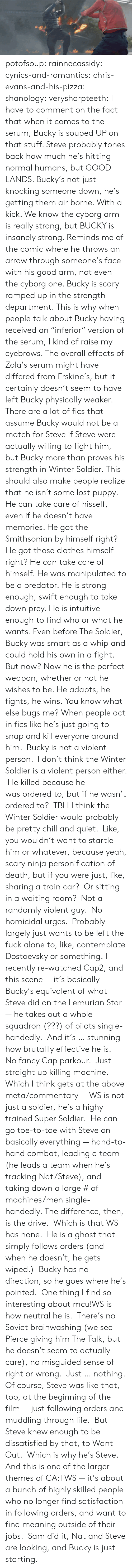 "Pilots: potofsoup: rainnecassidy:  cynics-and-romantics:  chris-evans-and-his-pizza:  shanology:  verysharpteeth:  I have to comment on the fact that when it comes to the serum, Bucky is souped UP on that stuff. Steve probably tones back how much he's hitting normal humans, but GOOD LANDS. Bucky's not just knocking someone down, he's getting them air borne. With a kick. We know the cyborg arm is really strong, but BUCKY is insanely strong. Reminds me of the comic where he throws an arrow through someone's face with his good arm, not even the cyborg one. Bucky is scary ramped up in the strength department.  This is why when people talk about Bucky having received an ""inferior"" version of the serum, I kind of raise my eyebrows. The overall effects of Zola's serum might have differed from Erskine's, but it certainly doesn't seem to have left Bucky physically weaker. There are a lot of fics that assume Bucky would not be a match for Steve if Steve were actually willing to fight him, but Bucky more than proves his strength in Winter Soldier.  This should also make people realize that he isn't some lost puppy. He can take care of hisself, even if he doesn't have memories. He got the Smithsonian by himself right? He got those clothes himself right? He can take care of himself.  He was manipulated to be a predator. He is strong enough, swift enough to take down prey. He is intuitive enough to find who or what he wants. Even before The Soldier, Bucky was smart as a whip and could hold his own in a fight. But now? Now he is the perfect weapon, whether or not he wishes to be. He adapts, he fights, he wins.  You know what else bugs me? When people act in fics like he's just going to snap and kill everyone around him.  Bucky is not a violent person.  I don't think the Winter Soldier is a violent person either.  He killed because he was ordered to, but if he wasn't ordered to?  TBH I think the Winter Soldier would probably be pretty chill and quiet.  Like, you wouldn't want to startle him or whatever, because yeah, scary ninja personification of death, but if you were just, like, sharing a train car?  Or sitting in a waiting room?  Not a randomly violent guy.  No homicidal urges.  Probably largely just wants to be left the fuck alone to, like, contemplate Dostoevsky or something.  I recently re-watched Cap2, and this scene — it's basically Bucky's equivalent of what Steve did on the Lemurian Star — he takes out a whole squadron (???) of pilots single-handedly.  And it's … stunning how brutallly effective he is.  No fancy Cap parkour.  Just straight up killing machine. Which I think gets at the above meta/commentary — WS is not just a soldier, he's a highy trained Super Soldier.  He can go toe-to-toe with Steve on basically everything — hand-to-hand combat, leading a team (he leads a team when he's tracking Nat/Steve), and taking down a large # of machines/men single-handedly. The difference, then, is the drive.  Which is that WS has none.  He is a ghost that simply follows orders (and when he doesn't, he gets wiped.)  Bucky has no direction, so he goes where he's pointed.  One thing I find so interesting about mcu!WS is how neutral he is.  There's no Soviet brainwashing (we see Pierce giving him The Talk, but he doesn't seem to actually care), no misguided sense of right or wrong.  Just … nothing. Of course, Steve was like that, too, at the beginning of the film — just following orders and muddling through life.  But Steve knew enough to be dissatisfied by that, to Want Out.  Which is why he's Steve. And this is one of the larger themes of CA:TWS — it's about a bunch of highly skilled people who no longer find satisfaction in following orders, and want to find meaning outside of their jobs.  Sam did it, Nat and Steve are looking, and Bucky is just starting."
