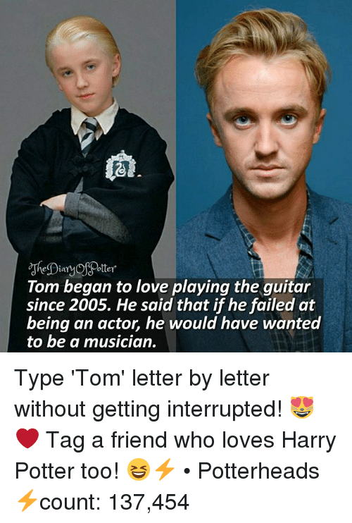 Dian: Potter  Dian  Tom began to love playing the guitar  since 2005. He said that if he failed at  being an actor, he would have wanted  to be a musician. Type 'Tom' letter by letter without getting interrupted! 😻❤ Tag a friend who loves Harry Potter too! 😆⚡ • Potterheads⚡count: 137,454