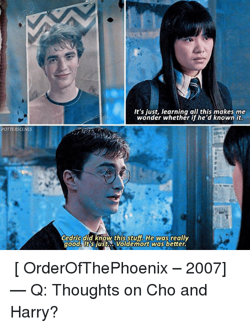 Choed: POTTERSCENES  It's just, learning all this makes me  wonder whether if he'd known it  Cedric did know this tuff He was really  goods Sjust Voldemort was better. ➙ [ OrderOfThePhoenix – 2007] — Q: Thoughts on Cho and Harry?
