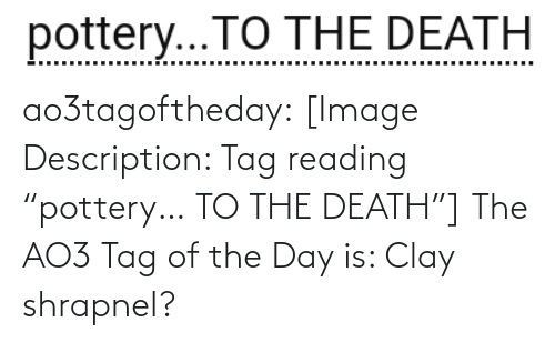 """Target, Tumblr, and Blog: pottery...TO THE DEATH  .... ao3tagoftheday:  [Image Description: Tag reading """"pottery… TO THE DEATH""""]  The AO3 Tag of the Day is: Clay shrapnel?"""