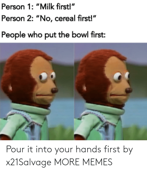 hands: Pour it into your hands first by x21Salvage MORE MEMES