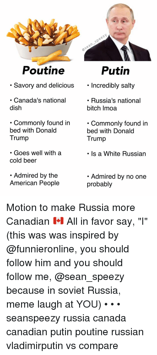 "soviet russia: Poutine  Putin  . Savory and delicious. Incredibly salty  Incredibly salty  Canada's national  dish  . Russia's national  bitch Imoa  . Commonlv found in  bed with Donald  Trump  . Commonly found in  bed with Donald  Trump  . Goes well with a  cold beer  Is a White Russian  Admired by the  American People  Admired by no one  probably Motion to make Russia more Canadian 🇨🇦 All in favor say, ""I"" (this was was inspired by @funnieronline, you should follow him and you should follow me, @sean_speezy because in soviet Russia, meme laugh at YOU) • • • seanspeezy russia canada canadian putin poutine russian vladimirputin vs compare"