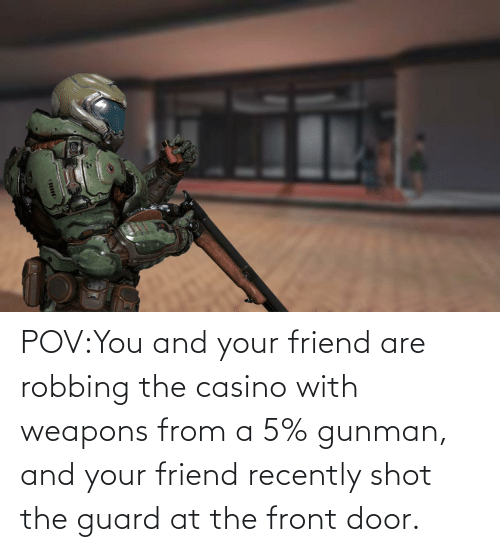 Robbing: POV:You and your friend are robbing the casino with weapons from a 5% gunman, and your friend recently shot the guard at the front door.