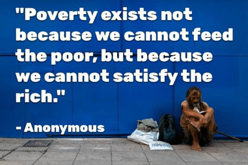 """Satisfy: """"Poverty exists not  because we cannot feed  the poor, but because  we cannot satisfy the  rich.""""  Anonymous"""