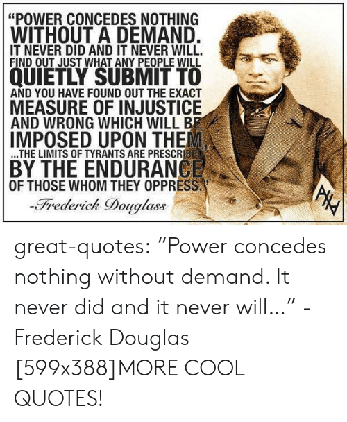 "Frederick Douglass: ""POWER CONCEDES NOTHING  WITHOUT A DEMAND.  IT NEVER DID AND IT NEVER WILL.  FIND OUT JUST WHAT ANY PEOPLE WILL  QUIETLY SUBMIT TO  AND YOU HAVE FOUND OUT THE EXACT  MEASURE OF INJUSTICE  AND WRONG WHICH WILL BE  IMPOSED UPON THE  ...THE LIMITS OF TYRANTS ARE PRESCRIBED  BY THE ENDURANCE  OF THOSE WHOM THEY OPPRESS.  -Frederick Douglass  PHY great-quotes:  ""Power concedes nothing without demand. It never did and it never will…"" -Frederick Douglas [599x388]MORE COOL QUOTES!"