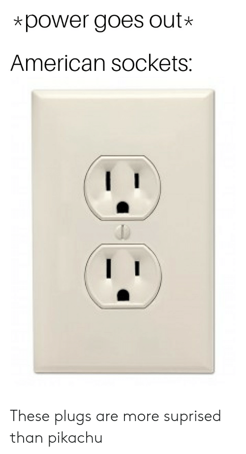 Pikachu, Reddit, and American: *power goes out  American sockets: These plugs are more suprised than pikachu