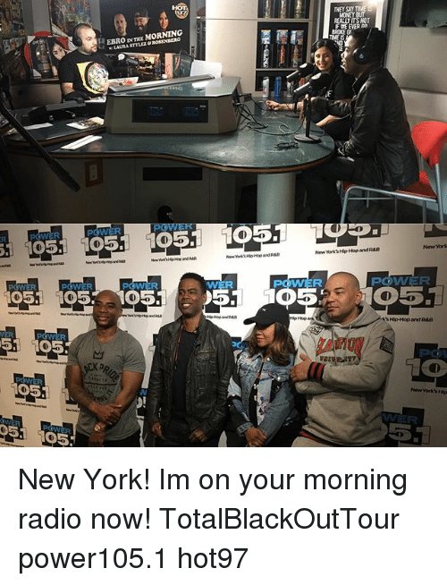 rab: POWER  POWER  51 1005.  105  D5. 105  EBRO  IN MORNING  WWER  51  THEY SAY  MONEY  REALUITSNOT  BROKEG  New York Hip-Hop and RAB  POGOVAVER  Hip-Hop and RAB New York! Im on your morning radio now! TotalBlackOutTour power105.1 hot97