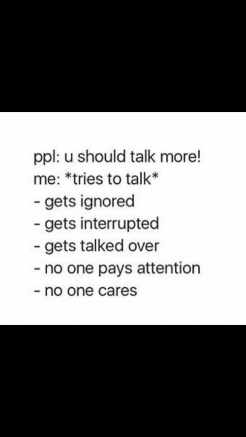 Interrupted: ppl: u should talk more!  me: *tries to talk*  - gets ignored  gets interrupted  gets talked over  - no one pays attention  no one cares