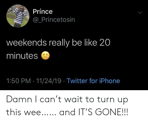 wee: Prínce  @Princetosin  weekends really be like 20  minutes  1:50 PM 11/24/19 Twitter for iPhone Damn I can't wait to turn up this wee…… and IT'S GONE!!!