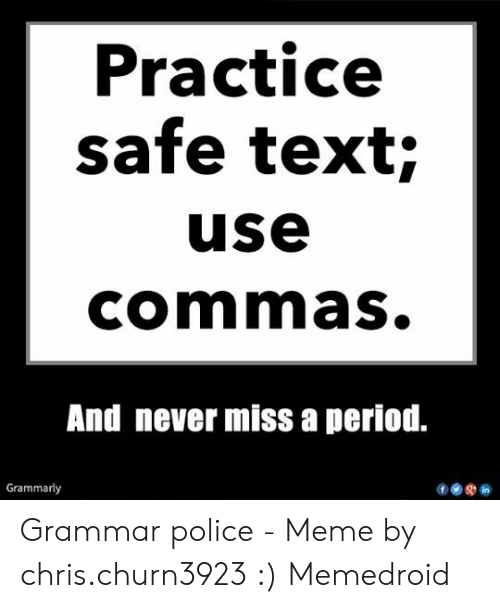Grammar Police Meme: Practice  safe text;  use  commas.  And never missa period.  Grammarly Grammar police - Meme by chris.churn3923 :) Memedroid