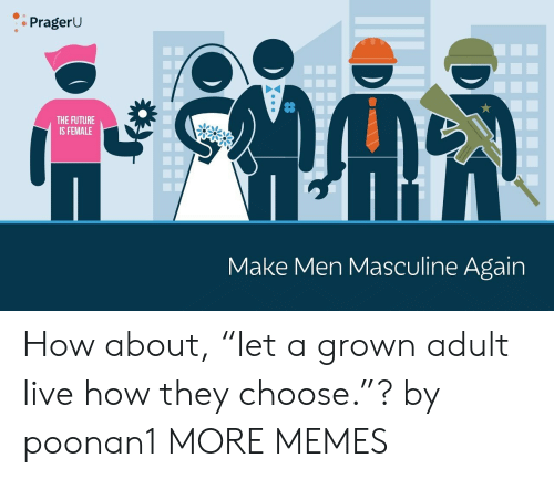 "Masculine: PragerU  THE FUTURE  IS FEMALE  Make Men Masculine Again How about, ""let a grown adult live how they choose.""? by poonan1 MORE MEMES"