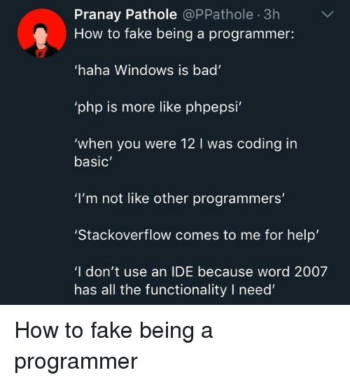 "Bad, Fake, and Windows: Pranay Pathole @PPathole 3h  How to fake being a programmer:  haha Windows is bad  php is more like phpepsi  'when you were 12 I was coding in  basic  ""I'm not like other programmers'  Stackoverflow comes to me for help  'I don't use an IDE because word 2007  has all the functionality I need How to fake being a programmer"