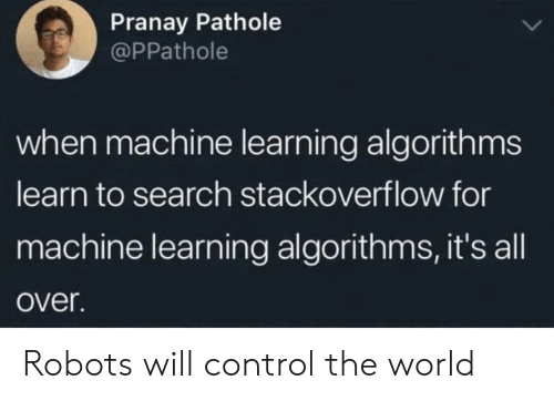 Control, Search, and World: Pranay Pathole  @PPathole  when machine learning algorithms  learn to search stackoverflow for  machine learning algorithms, it's all  over. Robots will control the world