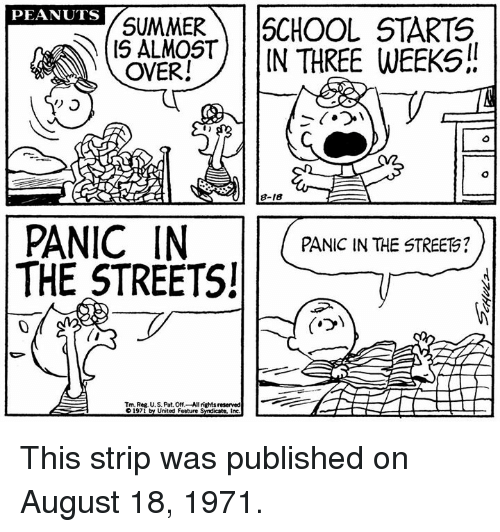 Reserved: PRANITS SUMMESCHOOL STARTS  (S ALMOS) | |IN THREE WEEKS!!  PEANUTS  OVER!  PANIC IN  THE STREETS!  PANIC IN THE STREETS?  0  Tm. Reg. U.S. Pat. Off- All rights reserved This strip was published on August 18, 1971.