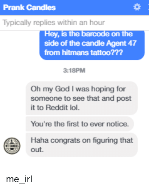 Oh My God, Prank, and Reddit: Prank Candles  Typically replies within an hour  ley, is the  On the  side of the candle Agent 47  from hitmans tattoo??  3:18PM  Oh my God I was hoping for  someone to see that and post  it to Reddit lol.  You're the first to ever notice.  Haha congrats on figuring that  out. me_irl