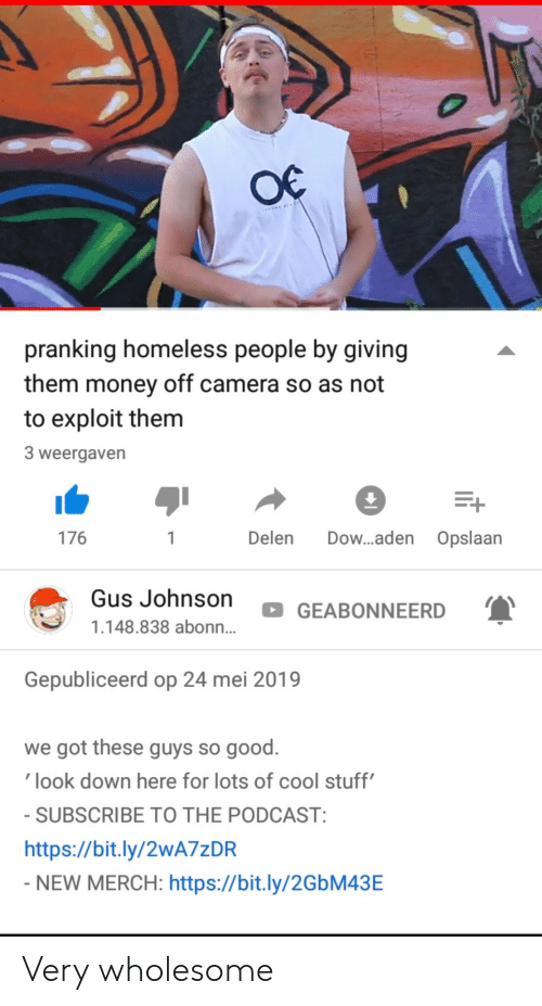 dow: pranking homeless people by giving  them money off camera so as not  to exploit them  3 weergaven  176  Delen Dow...aden Opslaan  Gus Johnson  GEABONNEERD  1.148.838 abonn...  Gepubliceerd op 24 mei 2019  we got these guys so good.  look down here for lots of cool stuff  SUBSCRIBE TO THE PODCAST  https://bit.ly/2wA7zDR  NEW MERCH: https://bit.ly/2GbM43E Very wholesome