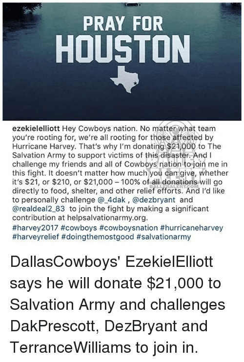 Cowboysnation: PRAY FOR  HOUSTON  ezekielelliott Hey Cowboys nation. No matter what team  you're rooting for, we're all rooting for those affected by  Hurricane Harvey. That's why I'm donating $21,000 to The  Salvation Army to support victims of this disaster. And I  challenge my friends and all of Cowboys nation to join me in  this fight. It doesn't matter how much you can give, whether  it's $21, or $210, or $21,000-100% of all donations will go  directly to food, shelter, and other relief efforts. And I'd like  to personally challenge @.4dak, @dezbryant and  @realdeal2_83 to join the fight by making a significant  contribution at helpsalvationarmy.org  DallasCowboys' EzekielElliott says he will donate $21,000 to Salvation Army and challenges DakPrescott, DezBryant and TerranceWilliams to join in.