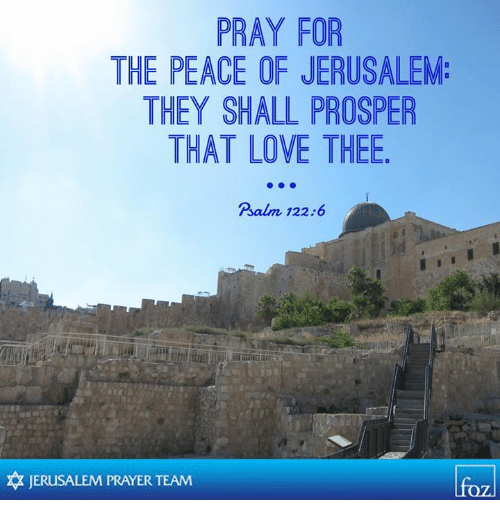 prosper: PRAY FOR  THE PEACE OF JERUSALEM:  THEY SHALL PROSPER  THAT LOVE THEE  Psalm 122:6  卒JERUSALEM PRAYER TEAM  lfo
