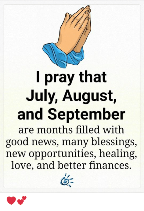 Blessings: pray that  July, August,  and September  are months filled with  good news, many blessings,  new opportunities, healing,  love, and better finances. ❤️💕