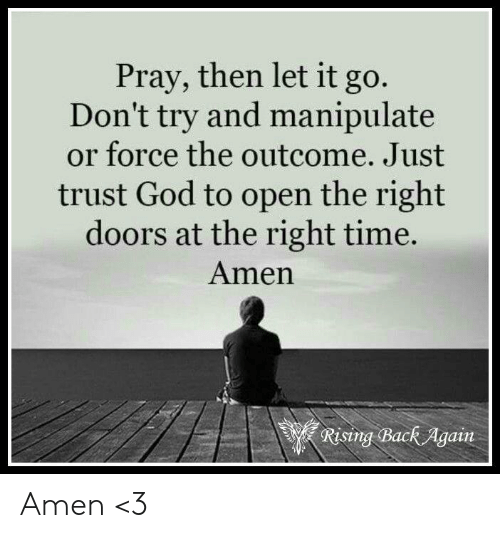 Pray Then Let It Go Don't Try and Manipulate or Force the