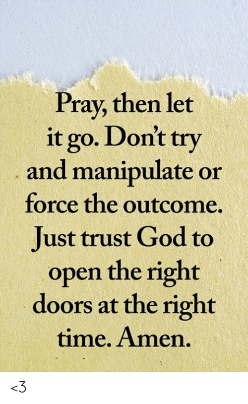 God, Memes, and Let It Go: Pray, then let  it go. Don't try  and manipulate or  force the outcome  Just trust God to  open the right  doors at the right  time. Amen. <3