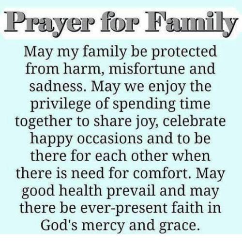 Misfortunately: Prayer for Family  May my family be protected  from harm, misfortune and  sadness. May we enjoy the  privilege of spending time  together to share joy, celebrate  happy occasions and to be  there for each other when  there is need for comfort. May  good health prevail and may  there be ever-present faith in  God's mercy and grace.