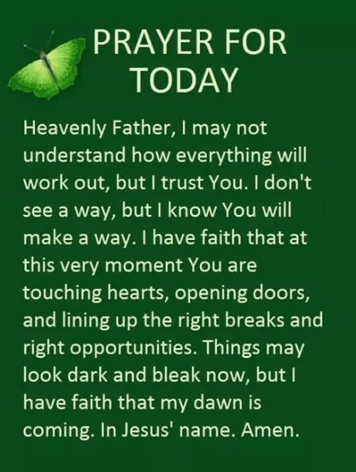 trust you: PRAYER FOR  TODAY  Heavenly Father, I may not  understand how everything will  work out, but I trust You. I don't  see a way, but I know You will  make a way. I have faith that a  this very moment You are  touching hearts, opening doors,  and lining up the right breaks and  right opportunities. Things may  look dark and bleak now, but I  have faith that my dawn is  coming. In Jesus' name. Amen.