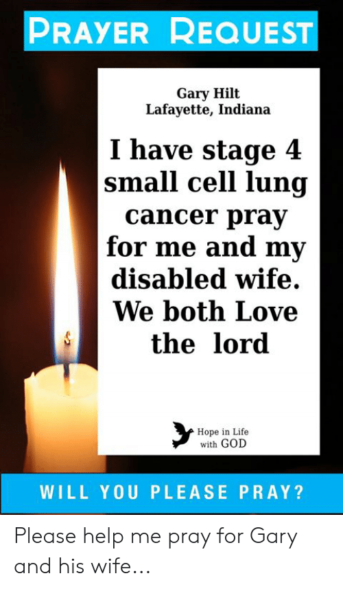 God, Life, and Love: PRAYER REQUEST  Gary Hilt  Lafayette, Indiana  I have stage 4  |small cell lung  cancer pray  for me and my  disabled wife  We both Love  the lord  Hope in Life  with GOD  WILL YOU PLEASE PRAY? Please help me pray for Gary and his wife...