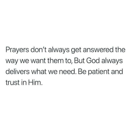 Dont Always: Prayers don't always get answered the  way we want them to, But God always  delivers what we need. Be patient and  trust in Him.