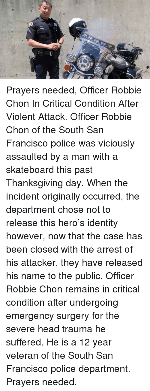 Memes, Police, and Skateboarding: Prayers needed, Officer Robbie Chon In Critical Condition After Violent Attack. Officer Robbie Chon of the South San Francisco police was viciously assaulted by a man with a skateboard this past Thanksgiving day. When the incident originally occurred, the department chose not to release this hero's identity however, now that the case has been closed with the arrest of his attacker, they have released his name to the public. Officer Robbie Chon remains in critical condition after undergoing emergency surgery for the severe head trauma he suffered. He is a 12 year veteran of the South San Francisco police department. Prayers needed.