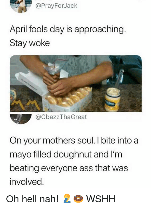 Ass, Memes, and Wshh: @PrayForJack  April fools day is approaching.  Stay woke  @CbazzThaGreat  On your mothers soul. I bite into a  mayo filled doughnut and I'm  beating everyone ass that was  involved Oh hell nah! 🤦‍♂️🍩 WSHH