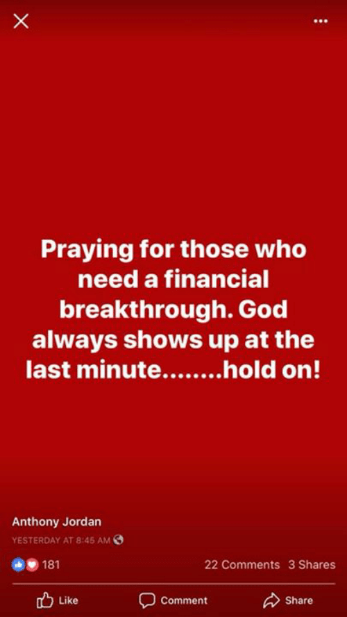 God, Memes, and Jordan: Praying for those who  need a financial  breakthrough. God  always shows up at the  Anthony Jordan  YESTERDAY AT 8:45 AM  181  22 Comments 3 Shares  Like  Comment  Share