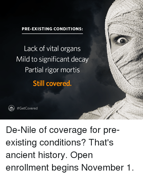 Pre Existing Condition: PRE-EXISTING CONDITIONS:  Lack of vital organs  Mild to significant decay  Partial rigor mortis  Still covered.  #Get Covered De-Nile of coverage for pre-existing conditions? That's ancient history. Open enrollment begins November 1.