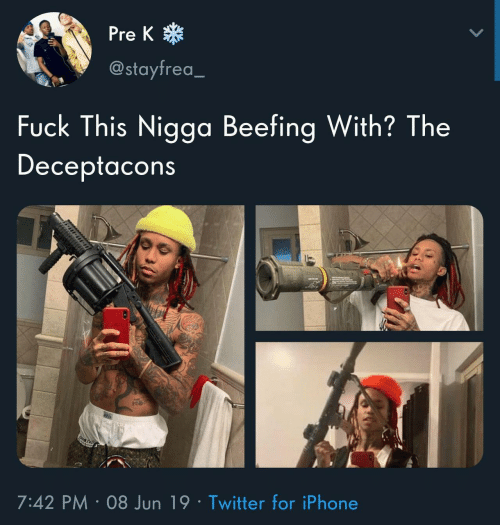 Beefing: *  Pre K  @stayfrea_  Fuck This Nigga Beefing With? The  Deceptacons  7:42 PM 08 Jun 19 Twitter for iPhone