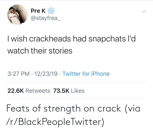 Blackpeopletwitter, Iphone, and Twitter: Pre K  @stayfrea_  | wish crackheads had snapchats l'd  watch their stories  3:27 PM · 12/23/19 · Twitter for iPhone  22.6K Retweets 73.5K Likes Feats of strength on crack (via /r/BlackPeopleTwitter)