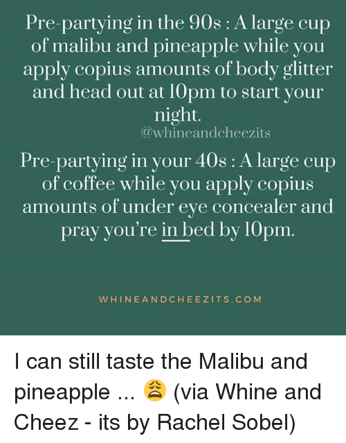 cup of coffee: Pre-partying in the 90s: A large cup  of malibu and pineapple while you  ap  ply copius amounts of body glitter  and head out at 1Opm to start your  night.  @whineandcheezits  Pre-partying in your 40s : A large cup  of coffee while you apply copius  amounts of under eve concealer and  prav you' .  re in bed by 10pm  WHINEANDCHEEZITS.COM I can still taste the Malibu and pineapple ... 😩  (via Whine and Cheez - its by Rachel Sobel)